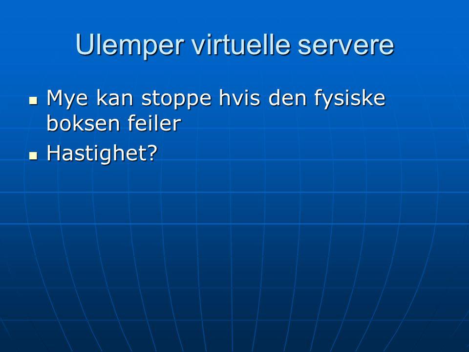 Ulemper virtuelle servere Mye kan stoppe hvis den fysiske boksen feiler Mye kan stoppe hvis den fysiske boksen feiler Hastighet.