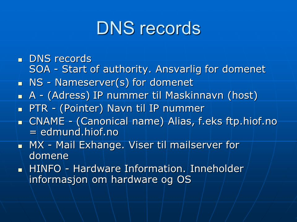 DNS records DNS records SOA - Start of authority. Ansvarlig for domenet DNS records SOA - Start of authority. Ansvarlig for domenet NS - Nameserver(s)