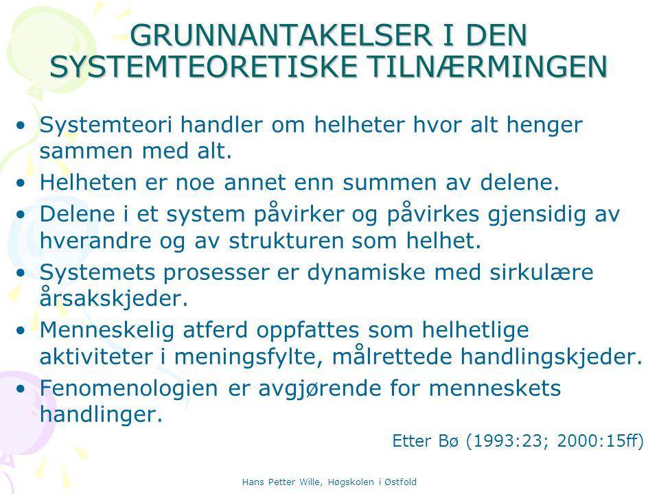 Hans Petter Wille, Høgskolen i Østfold GRUNNANTAKELSER I DEN SYSTEMTEORETISKE TILNÆRMINGEN Systemteori handler om helheter hvor alt henger sammen med