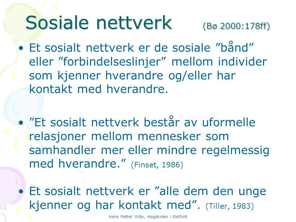 """Hans Petter Wille, Høgskolen i Østfold Sosiale nettverk (Bø 2000:178ff) Et sosialt nettverk er de sosiale """"bånd"""" eller """"forbindelseslinjer"""" mellom ind"""