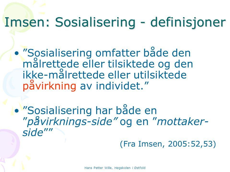 """Hans Petter Wille, Høgskolen i Østfold Imsen: Sosialisering - definisjoner """"Sosialisering omfatter både den målrettede eller tilsiktede og den ikke-må"""