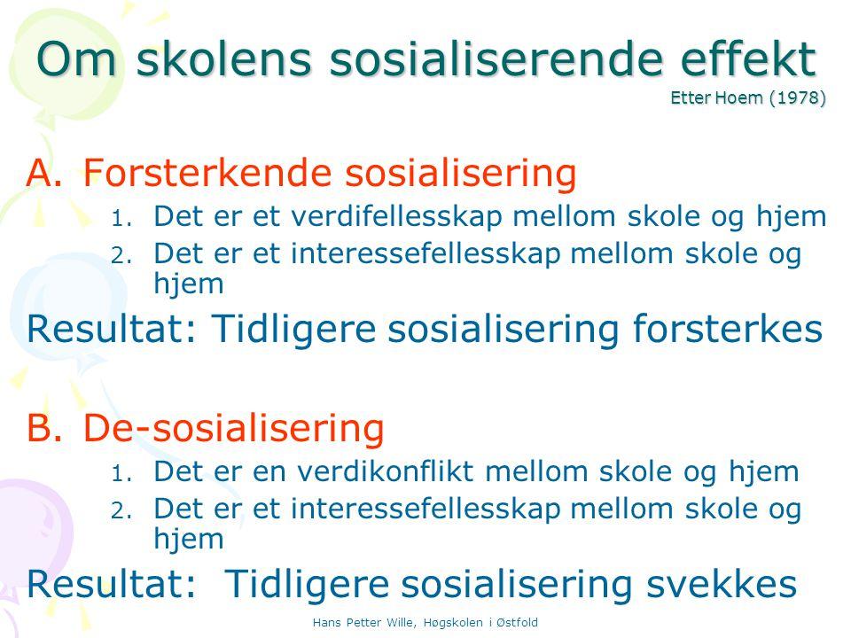 Hans Petter Wille, Høgskolen i Østfold Om skolens sosialiserende effekt Etter Hoem (1978) A.Forsterkende sosialisering 1. Det er et verdifellesskap me