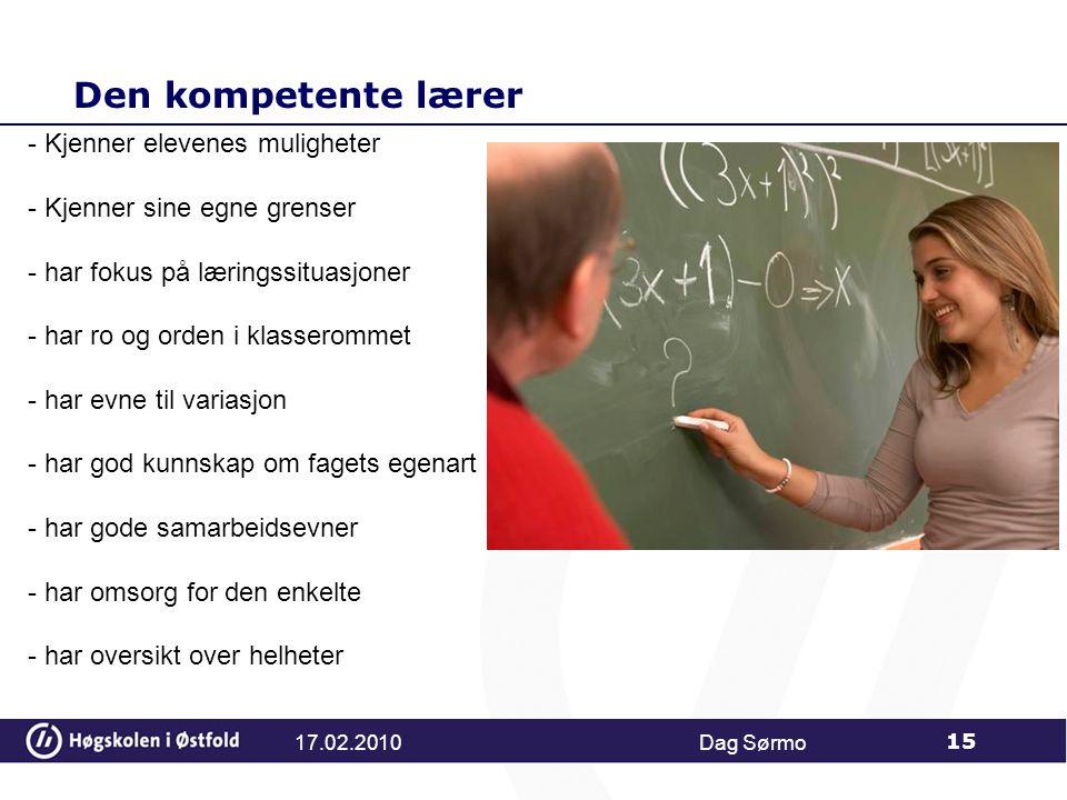 Den kompetente lærer 17.02.2010Dag Sørmo 15 - Kjenner elevenes muligheter - Kjenner sine egne grenser - har fokus på læringssituasjoner - har ro og orden i klasserommet - har evne til variasjon - har god kunnskap om fagets egenart - har gode samarbeidsevner - har omsorg for den enkelte - har oversikt over helheter