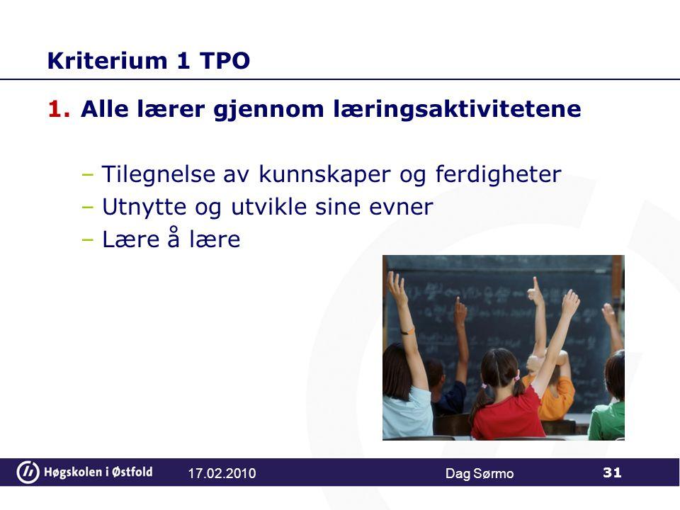 Kriterium 1 TPO 1.Alle lærer gjennom læringsaktivitetene –Tilegnelse av kunnskaper og ferdigheter –Utnytte og utvikle sine evner –Lære å lære Dag Sørmo 31 17.02.2010