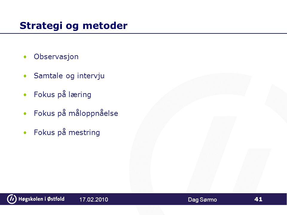 Strategi og metoder Observasjon Samtale og intervju Fokus på læring Fokus på måloppnåelse Fokus på mestring Dag Sørmo 41 17.02.2010