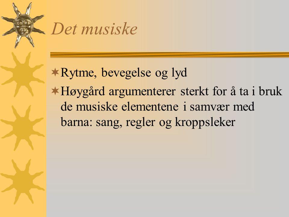 Det musiske  Rytme, bevegelse og lyd  Høygård argumenterer sterkt for å ta i bruk de musiske elementene i samvær med barna: sang, regler og kroppsleker