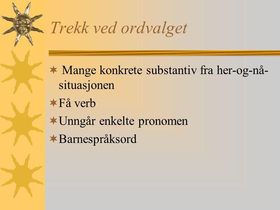 Trekk ved ordvalget  Mange konkrete substantiv fra her-og-nå- situasjonen  Få verb  Unngår enkelte pronomen  Barnespråksord
