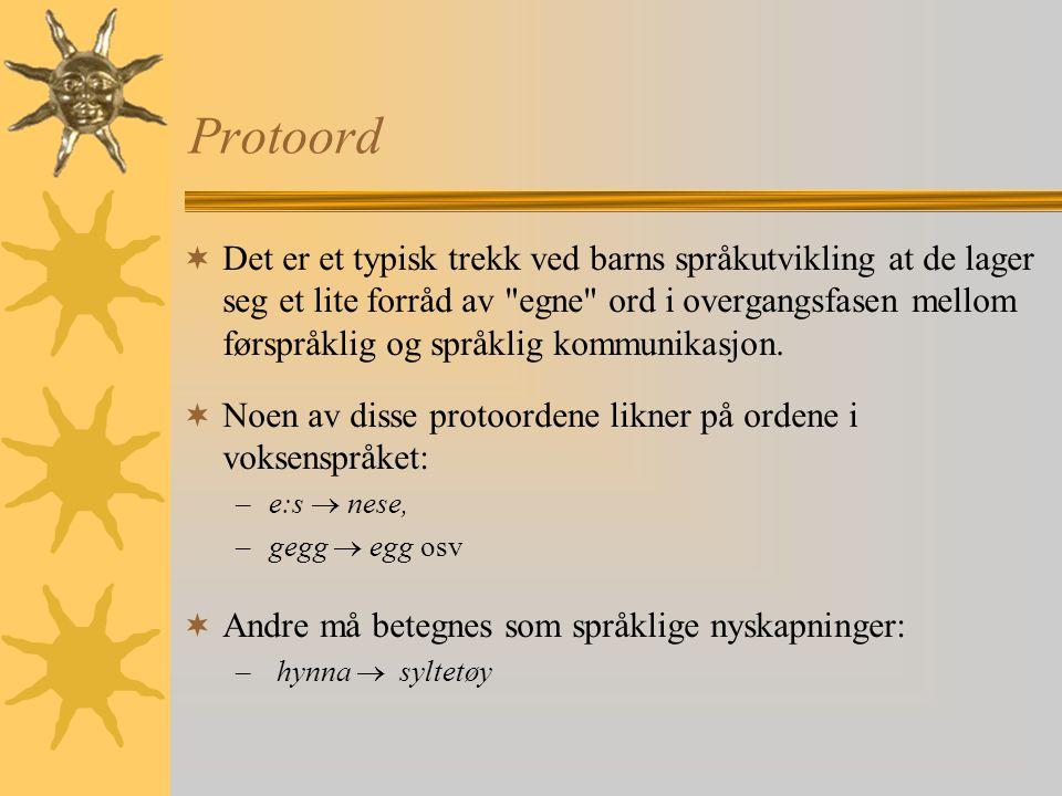 Protoord  Det er et typisk trekk ved barns språkutvikling at de lager seg et lite forråd av egne ord i overgangsfasen mellom førspråklig og språklig kommunikasjon.