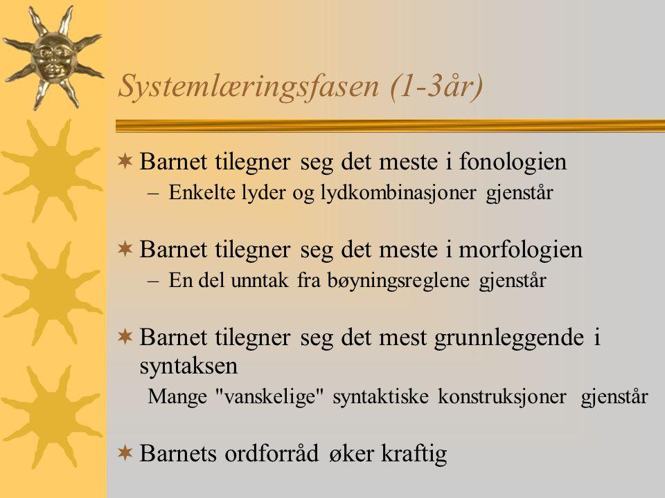 Systemlæringsfasen (1-3år)  Barnet tilegner seg det meste i fonologien –Enkelte lyder og lydkombinasjoner gjenstår  Barnet tilegner seg det meste i morfologien –En del unntak fra bøyningsreglene gjenstår  Barnet tilegner seg det mest grunnleggende i syntaksen Mange vanskelige syntaktiske konstruksjoner gjenstår  Barnets ordforråd øker kraftig