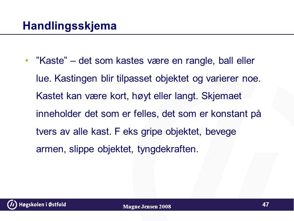 Magne Jensen 2008 46 SKJEMA Piaget skiller mellom 3 ulike typer skjema Handlingsskjema Symbolske skjema Operasjonelle skjema Barnets utviklingsnivå be