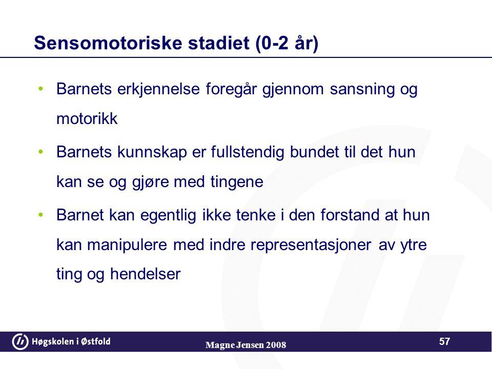 Magne Jensen 2008 56 Stadiene Sensomotoriske stadiet (0-2 år) Preoperasjonelle stadiet (2-7 år) Konkret operasjonelle stadiet (7-11 år) Formell operas