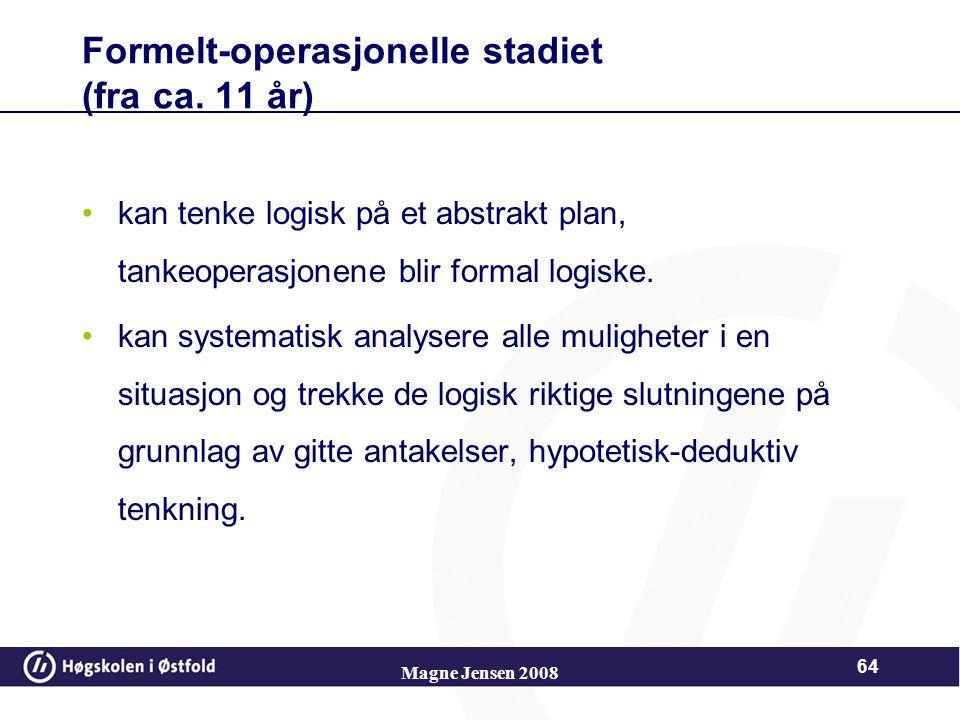 Magne Jensen 2008 63 Konkret-operasjonelt (7-11 år) Tenke logisk og formålsbevisst, dvs. operasjonelt Konkret - kun ved tingene foran seg at barnet kl