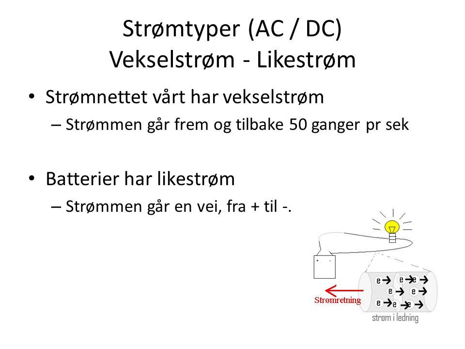 Strømtyper (AC / DC) Vekselstrøm - Likestrøm Strømnettet vårt har vekselstrøm – Strømmen går frem og tilbake 50 ganger pr sek Batterier har likestrøm