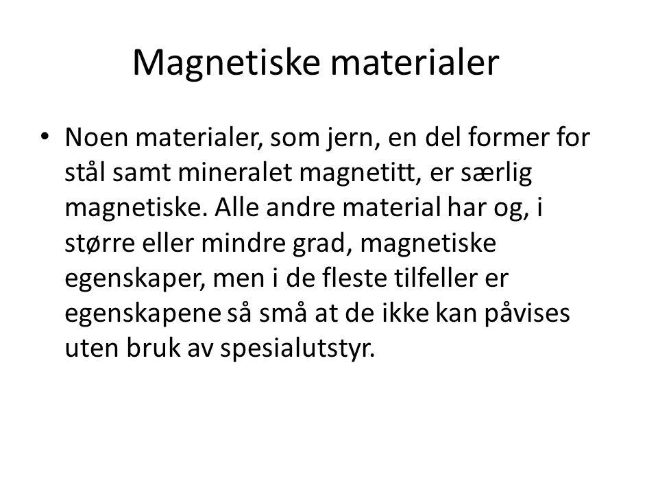 Magnetiske materialer Noen materialer, som jern, en del former for stål samt mineralet magnetitt, er særlig magnetiske. Alle andre material har og, i