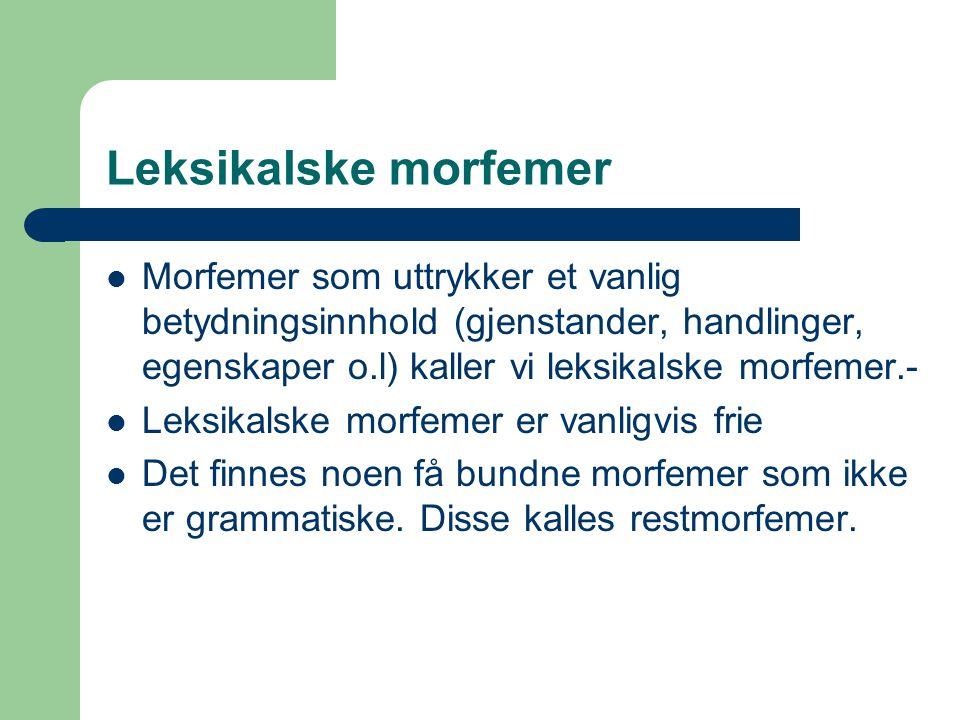 Leksikalske morfemer Morfemer som uttrykker et vanlig betydningsinnhold (gjenstander, handlinger, egenskaper o.l) kaller vi leksikalske morfemer.- Leksikalske morfemer er vanligvis frie Det finnes noen få bundne morfemer som ikke er grammatiske.