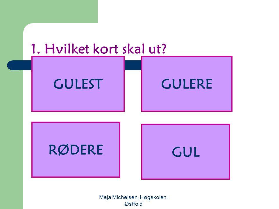 Maja Michelsen, Høgskolen i Østfold 1. Hvilket kort skal ut? GUL GULEST RØDERE GULERE