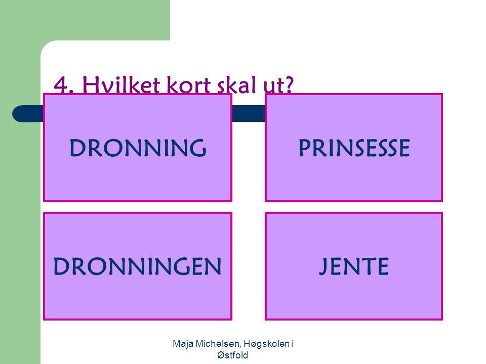 Maja Michelsen, Høgskolen i Østfold 4. Hvilket kort skal ut? DRONNINGPRINSESSE DRONNINGENJENTE