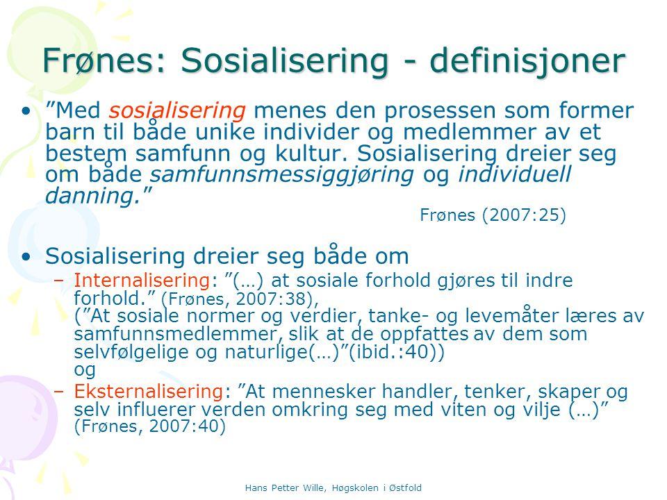 Hans Petter Wille, Høgskolen i Østfold Sosialisering – noen begrep Primær sosialisering: Først, gjennomgripende og total, – former hele mennesket Sekundær sosialisering: Bygger på den primære og er en del-sosialisering til visse roller eller funksjoner.