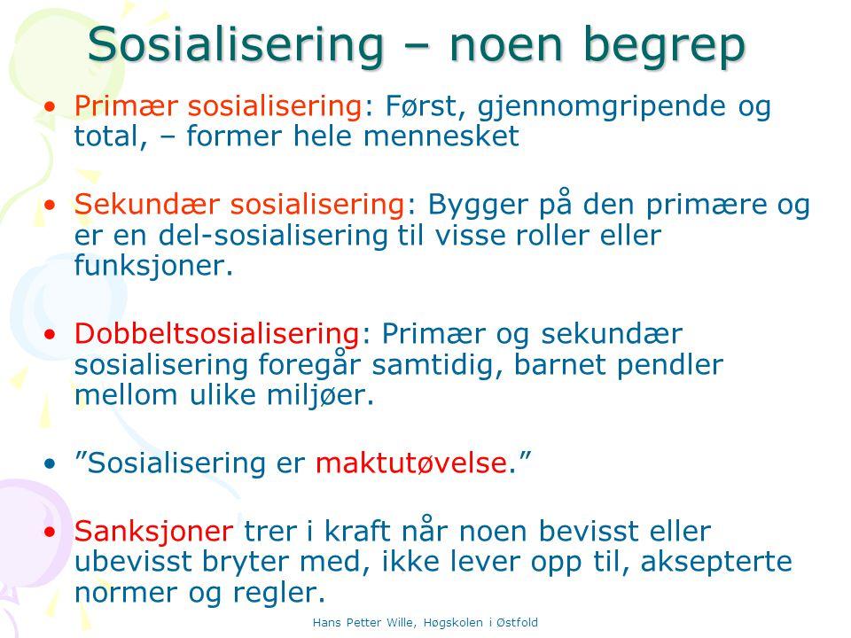 Hans Petter Wille, Høgskolen i Østfold Sosialisering – noen begrep Primær sosialisering: Først, gjennomgripende og total, – former hele mennesket Seku