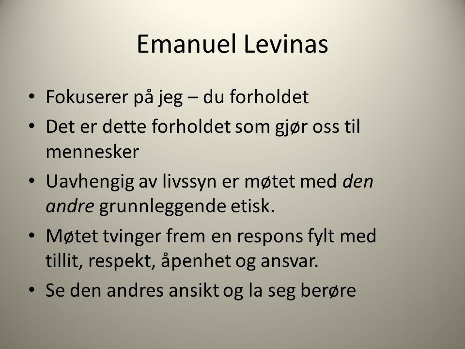 Emanuel Levinas Fokuserer på jeg – du forholdet Det er dette forholdet som gjør oss til mennesker Uavhengig av livssyn er møtet med den andre grunnleg