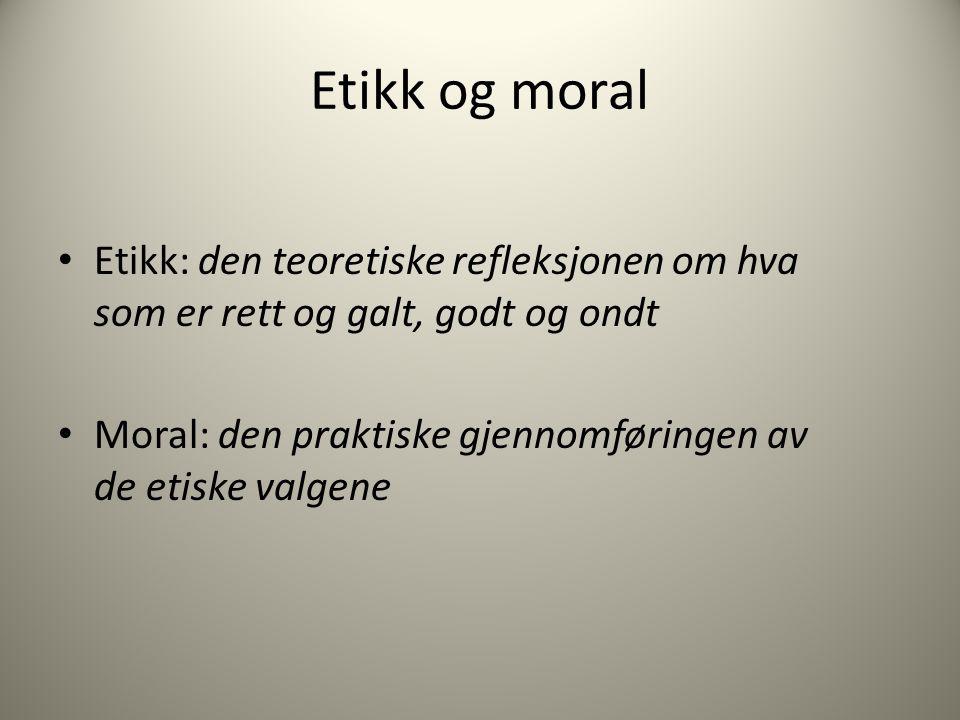 Etikk og moral Etikk: den teoretiske refleksjonen om hva som er rett og galt, godt og ondt Moral: den praktiske gjennomføringen av de etiske valgene