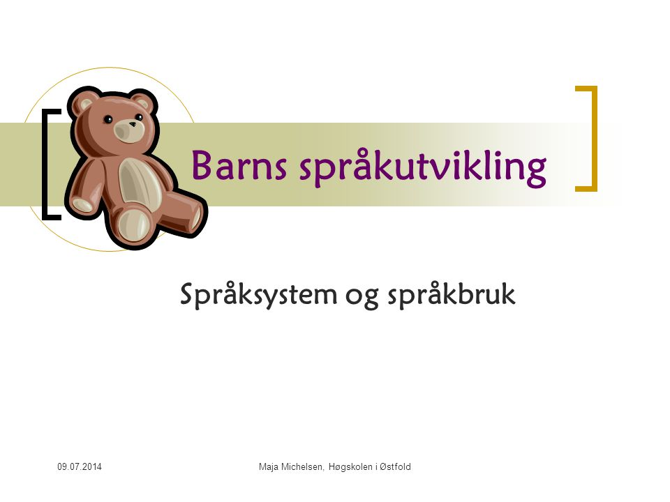 09.07.2014Maja Michelsen, Høgskolen i Østfold Barns språkutvikling Språksystem og språkbruk