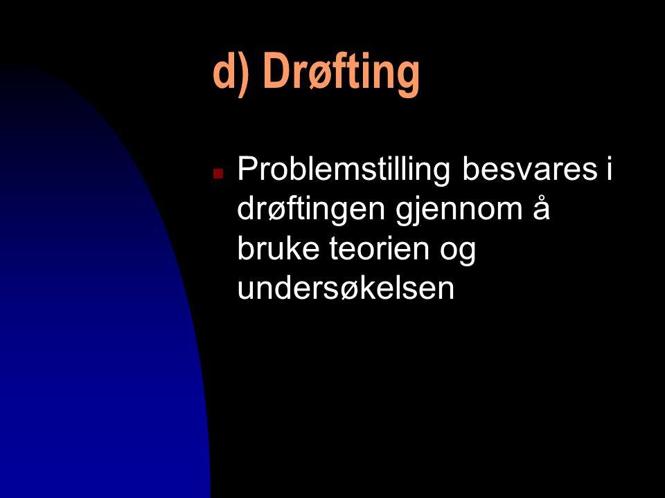d) Drøfting n Problemstilling besvares i drøftingen gjennom å bruke teorien og undersøkelsen