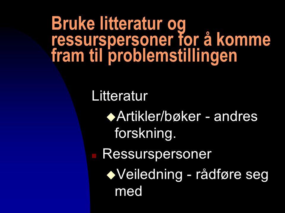 Bruke litteratur og ressurspersoner for å komme fram til problemstillingen Litteratur u Artikler/bøker - andres forskning. n Ressurspersoner u Veiledn