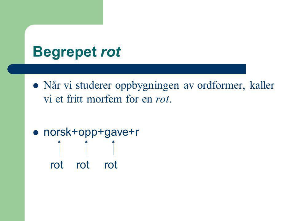 Begrepet rot Når vi studerer oppbygningen av ordformer, kaller vi et fritt morfem for en rot. norsk+opp+gave+r rot rot rot