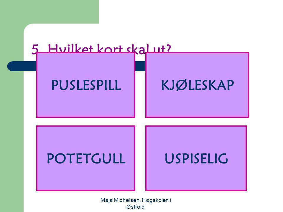 Maja Michelsen, Høgskolen i Østfold 5. Hvilket kort skal ut? PUSLESPILLKJØLESKAP USPISELIGPOTETGULL