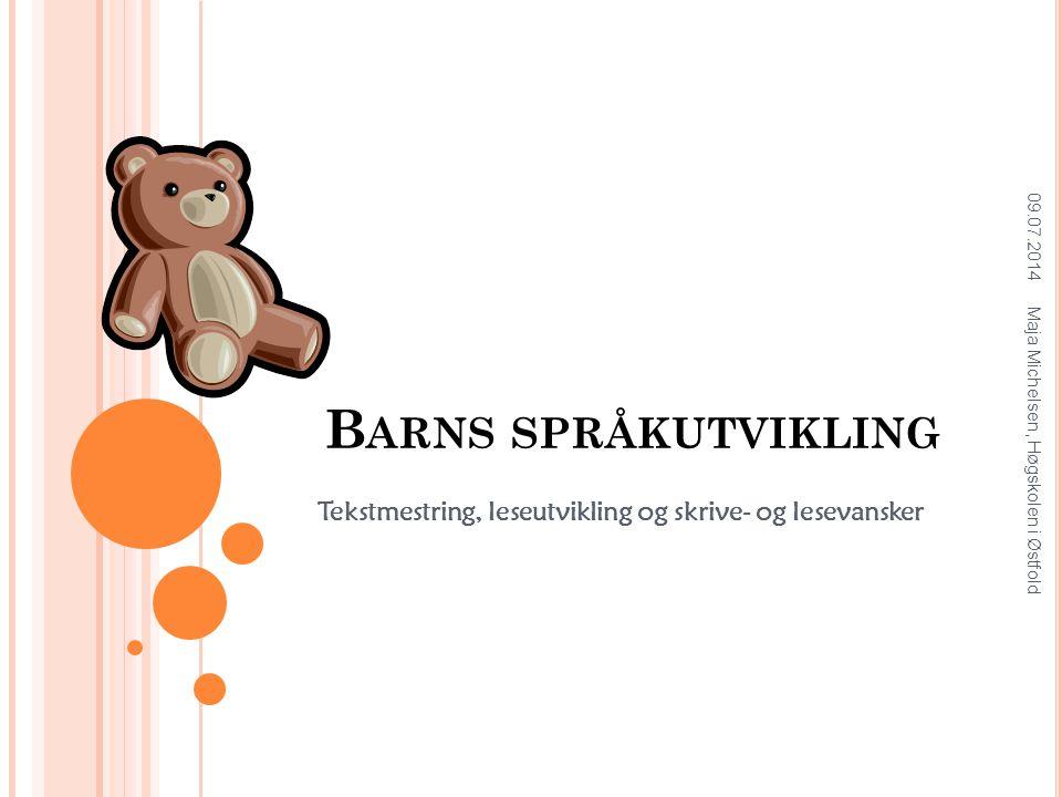 B ARNS SPRÅKUTVIKLING Tekstmestring, leseutvikling og skrive- og lesevansker 09.07.2014 Maja Michelsen, Høgskolen i Østfold