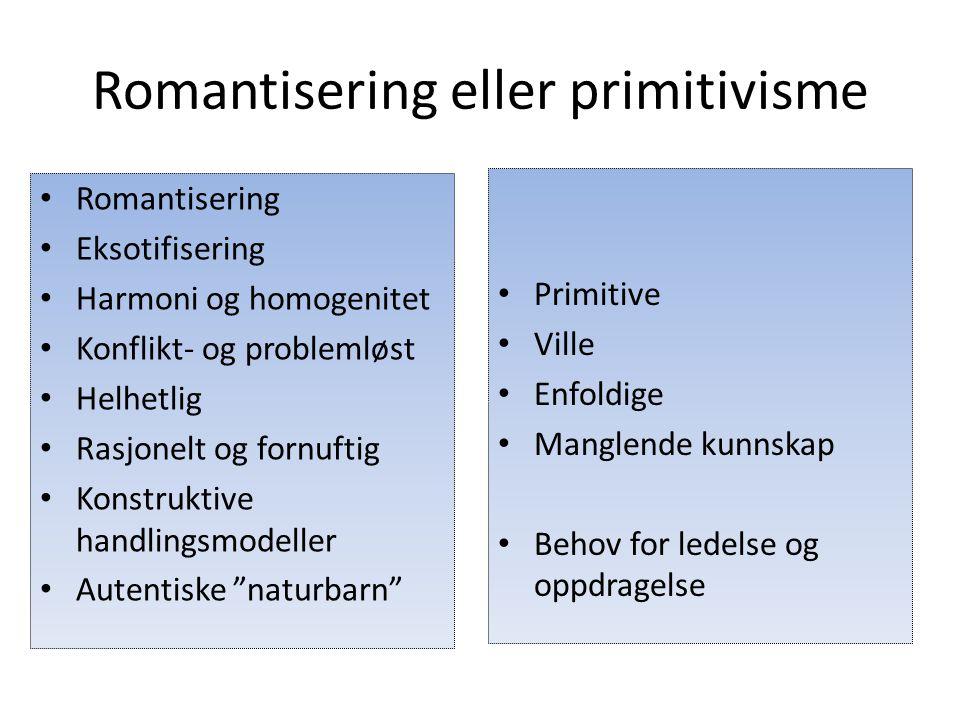 Romantisering eller primitivisme Romantisering Eksotifisering Harmoni og homogenitet Konflikt- og problemløst Helhetlig Rasjonelt og fornuftig Konstru