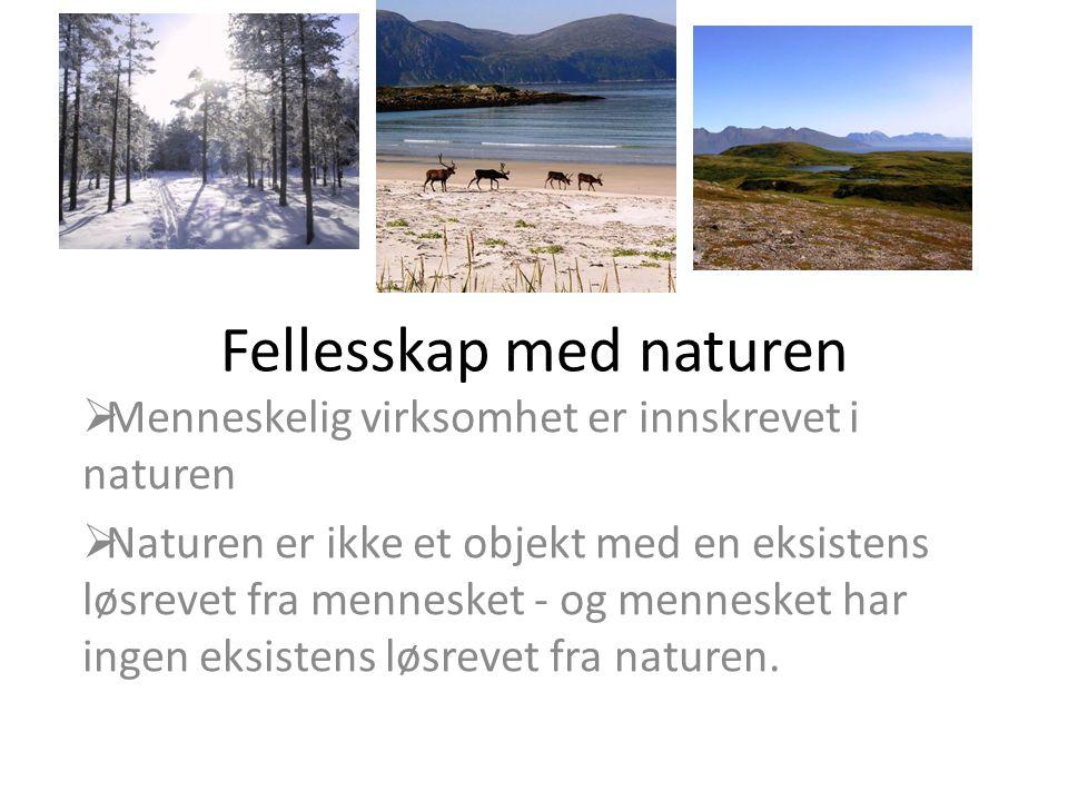 Fellesskap med naturen  Menneskelig virksomhet er innskrevet i naturen  Naturen er ikke et objekt med en eksistens løsrevet fra mennesket - og menne