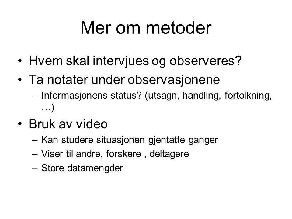 Mer om metoder Hvem skal intervjues og observeres? Ta notater under observasjonene –Informasjonens status? (utsagn, handling, fortolkning, …) Bruk av