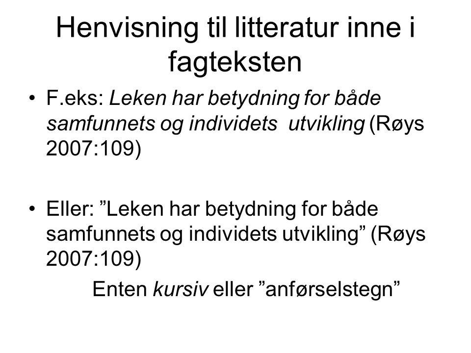 """Henvisning til litteratur inne i fagteksten F.eks: Leken har betydning for både samfunnets og individets utvikling (Røys 2007:109) Eller: """"Leken har b"""