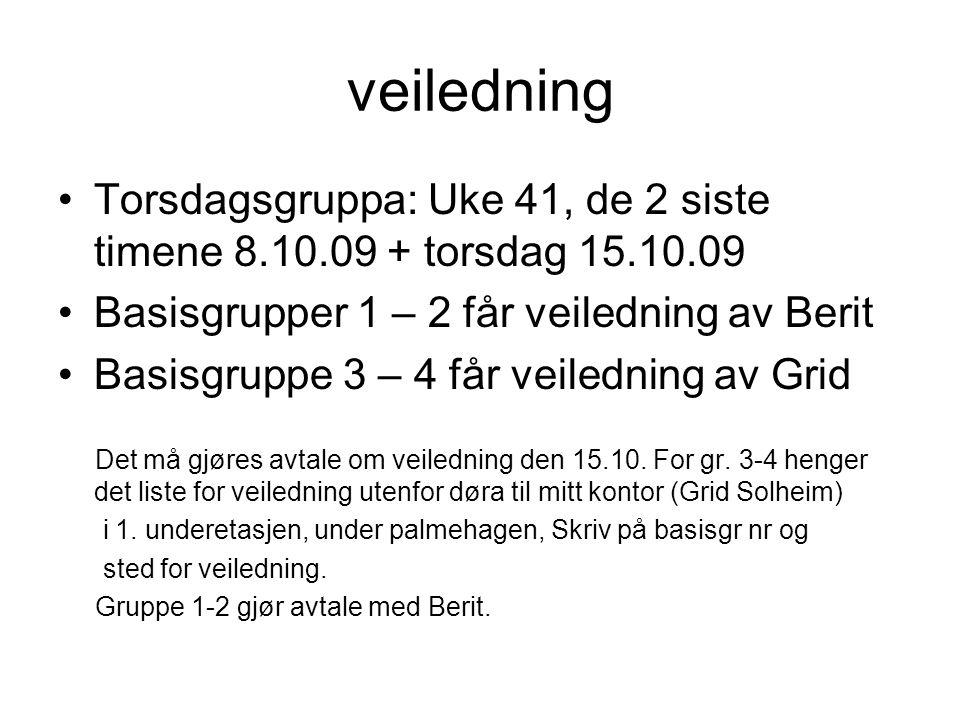 veiledning Torsdagsgruppa: Uke 41, de 2 siste timene 8.10.09 + torsdag 15.10.09 Basisgrupper 1 – 2 får veiledning av Berit Basisgruppe 3 – 4 får veiledning av Grid Det må gjøres avtale om veiledning den 15.10.