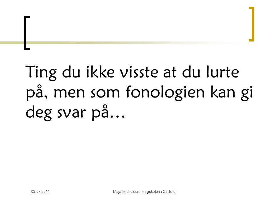 09.07.2014Maja Michelsen, Høgskolen i Østfold Ting du ikke visste at du lurte på, men som fonologien kan gi deg svar på…