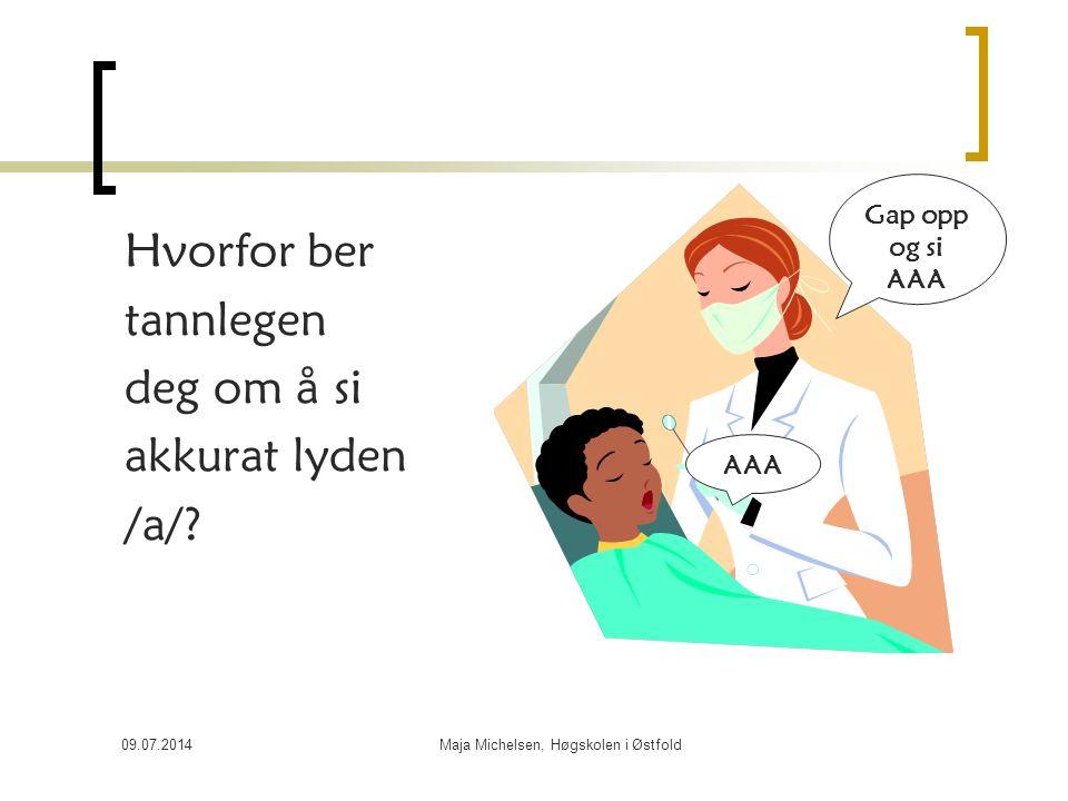 09.07.2014Maja Michelsen, Høgskolen i Østfold Hvorfor ber tannlegen deg om å si akkurat lyden /a/? AAA Gap opp og si AAA