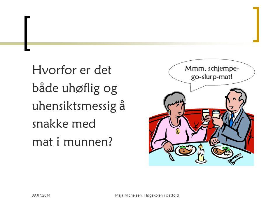 09.07.2014Maja Michelsen, Høgskolen i Østfold Hvorfor er det både uhøflig og uhensiktsmessig å snakke med mat i munnen? Mmm, schjempe- go-slurp-mat!