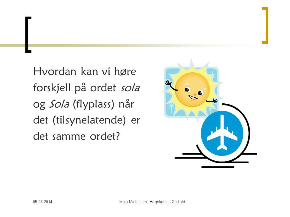 09.07.2014Maja Michelsen, Høgskolen i Østfold Hvordan kan vi høre forskjell på ordet sola og Sola (flyplass) når det (tilsynelatende) er det samme ord