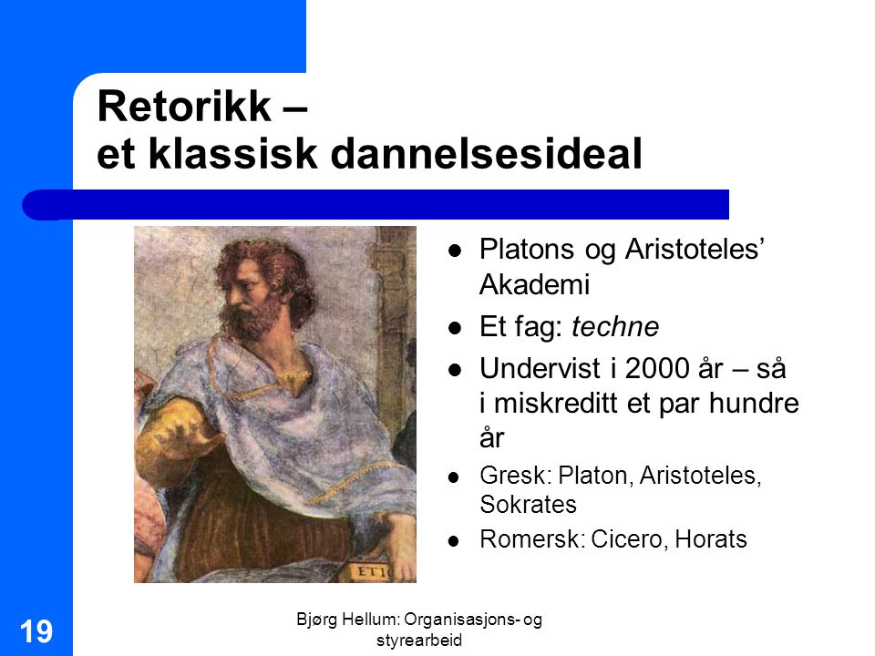 Bjørg Hellum: Organisasjons- og styrearbeid 19 Retorikk – et klassisk dannelsesideal Platons og Aristoteles' Akademi Et fag: techne Undervist i 2000 å