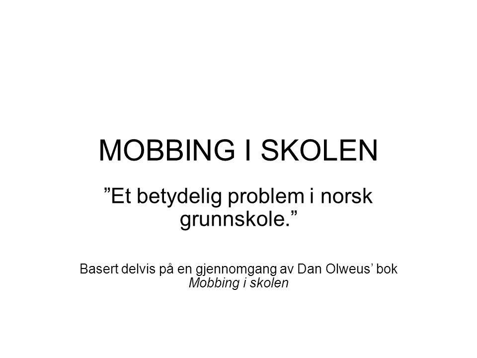 MOBBING I SKOLEN Et betydelig problem i norsk grunnskole. Basert delvis på en gjennomgang av Dan Olweus' bok Mobbing i skolen