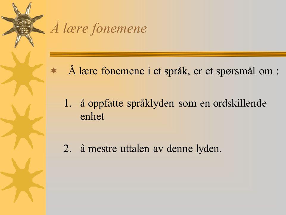 Å lære fonemene  Å lære fonemene i et språk, er et spørsmål om : 1.å oppfatte språklyden som en ordskillende enhet 2.å mestre uttalen av denne lyden.