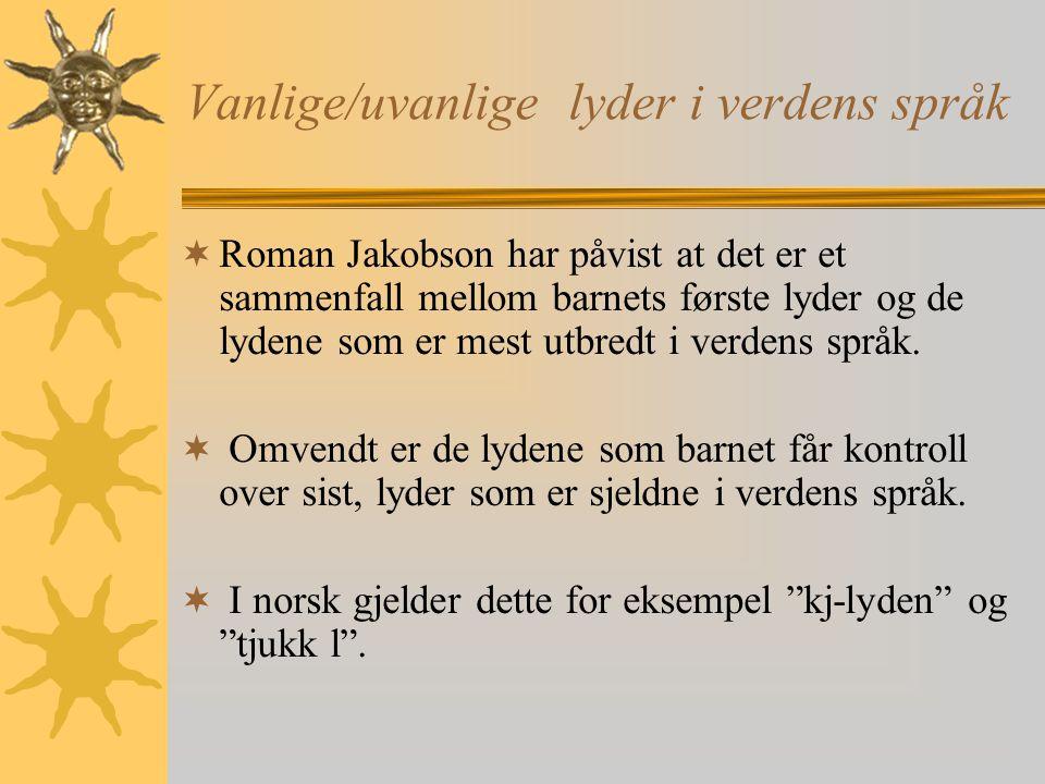 Vanlige/uvanlige lyder i verdens språk  Roman Jakobson har påvist at det er et sammenfall mellom barnets første lyder og de lydene som er mest utbred