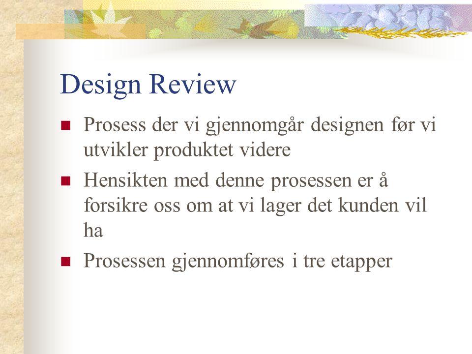 Design Review Prosess der vi gjennomgår designen før vi utvikler produktet videre Hensikten med denne prosessen er å forsikre oss om at vi lager det k