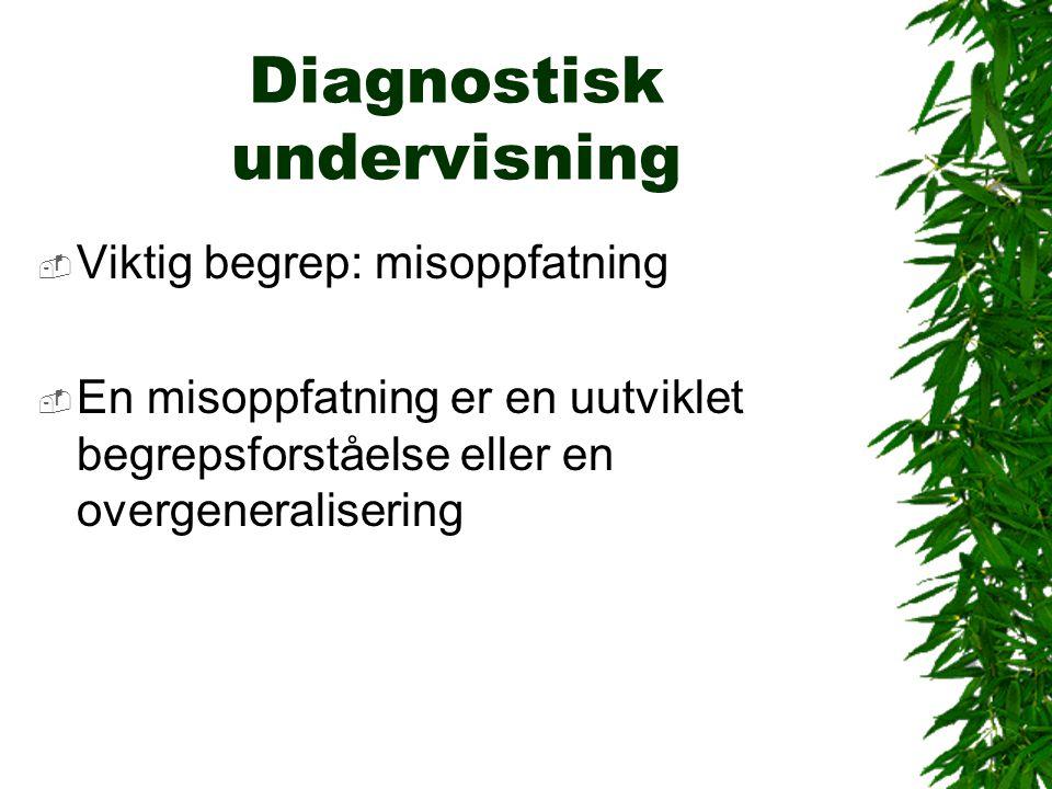 Diagnostisk undervisning  Viktig begrep: misoppfatning  En misoppfatning er en uutviklet begrepsforståelse eller en overgeneralisering