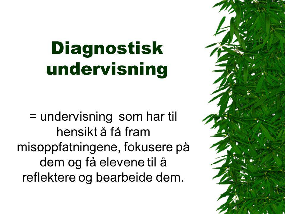 Diagnostisk undervisning = undervisning som har til hensikt å få fram misoppfatningene, fokusere på dem og få elevene til å reflektere og bearbeide de
