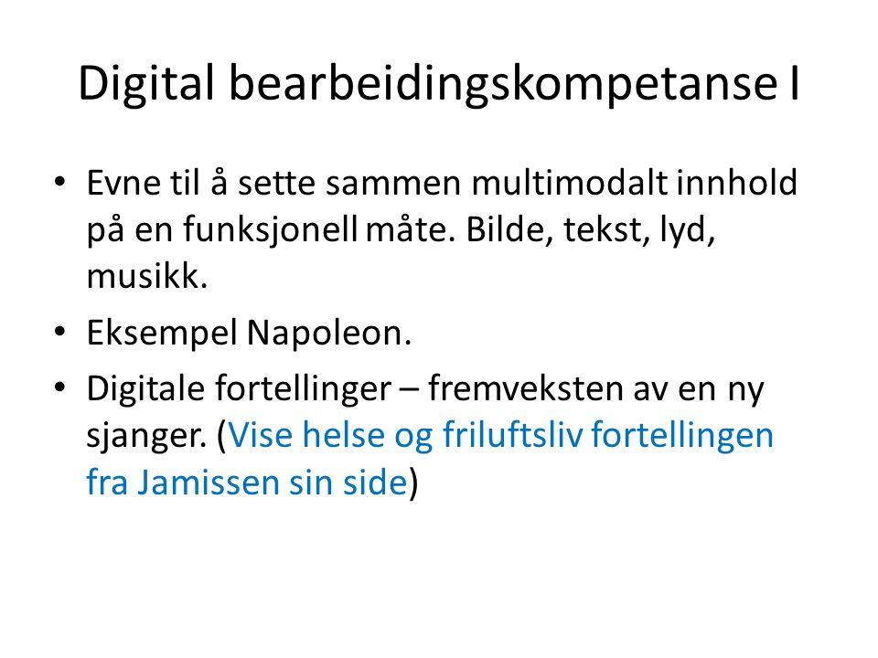 Digital bearbeidingskompetanse I Evne til å sette sammen multimodalt innhold på en funksjonell måte. Bilde, tekst, lyd, musikk. Eksempel Napoleon. Dig