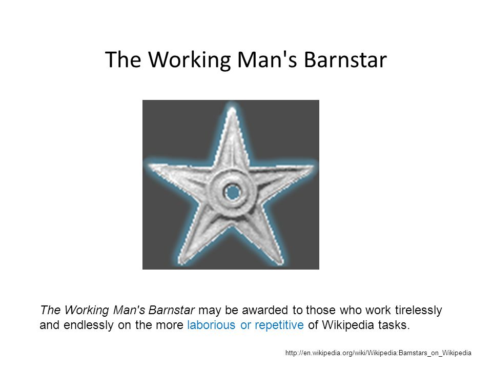 The Working Man's Barnstar The Working Man's Barnstar may be awarded to those who work tirelessly and endlessly on the more laborious or repetitive of