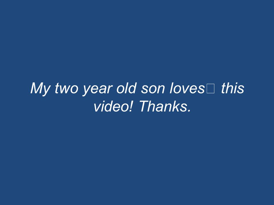 My two year old son loves this video! Thanks.
